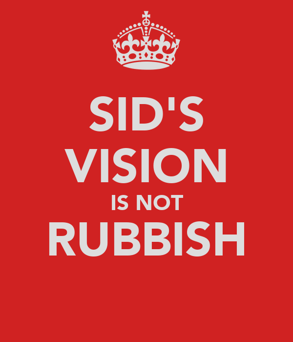 SID'S VISION IS NOT RUBBISH