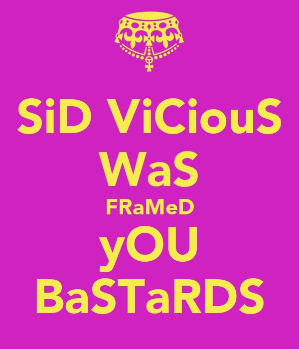 SiD ViCiouS WaS FRaMeD yOU BaSTaRDS