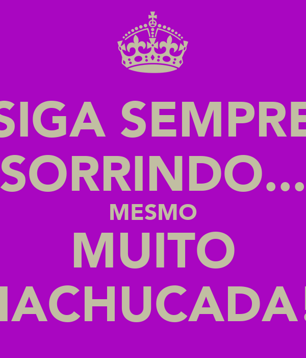 SIGA SEMPRE SORRINDO... MESMO MUITO MACHUCADA!!