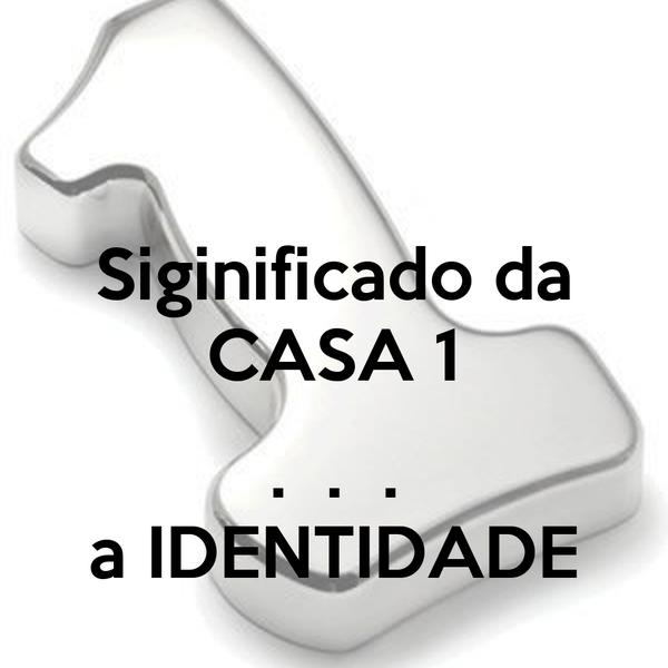 Siginificado da CASA 1  .  .  . a IDENTIDADE