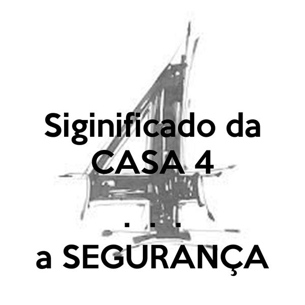Siginificado da CASA 4  .  .  . a SEGURANÇA