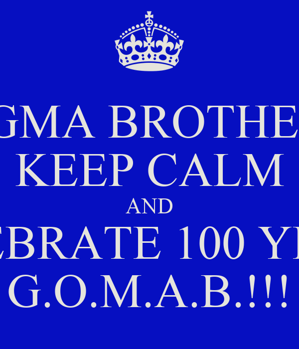 SIGMA BROTHERS KEEP CALM AND CELEBRATE 100 YEARS G.O.M.A.B.!!!