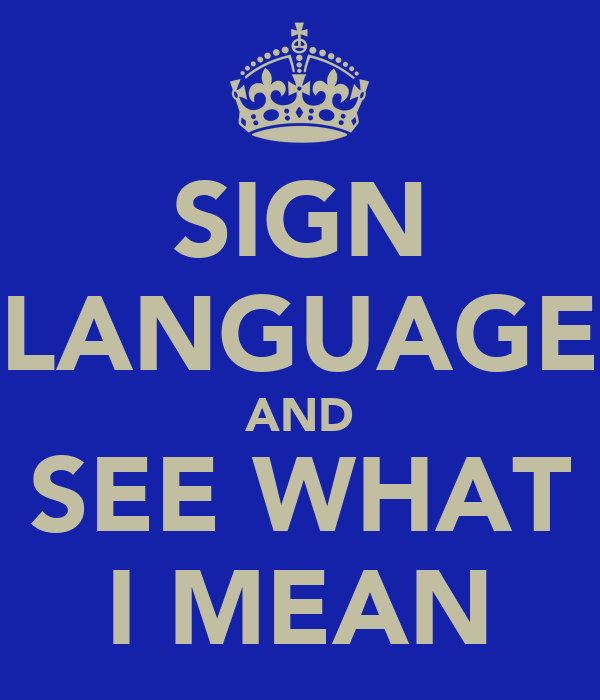 SIGN LANGUAGE AND SEE WHAT I MEAN