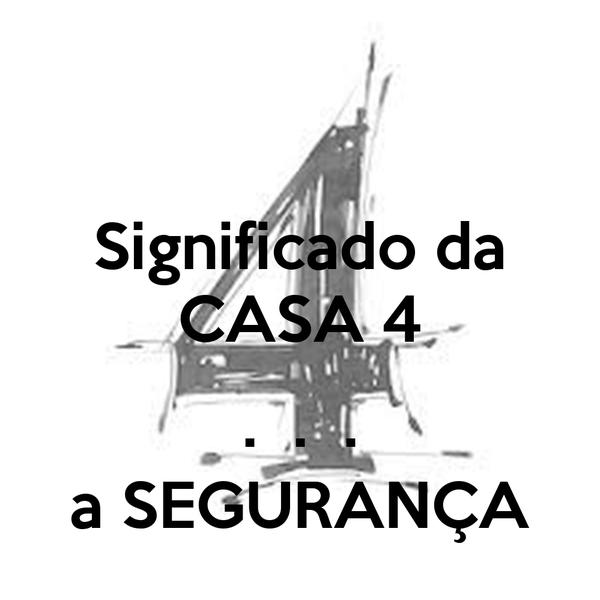 Significado da CASA 4  .  .  . a SEGURANÇA