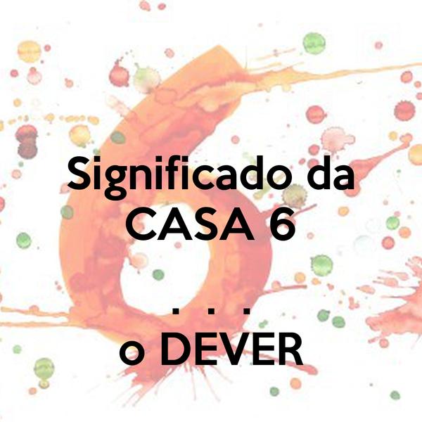 Significado da CASA 6  .  .  . o DEVER