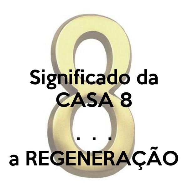 Significado da CASA 8  .  .  . a REGENERAÇÃO