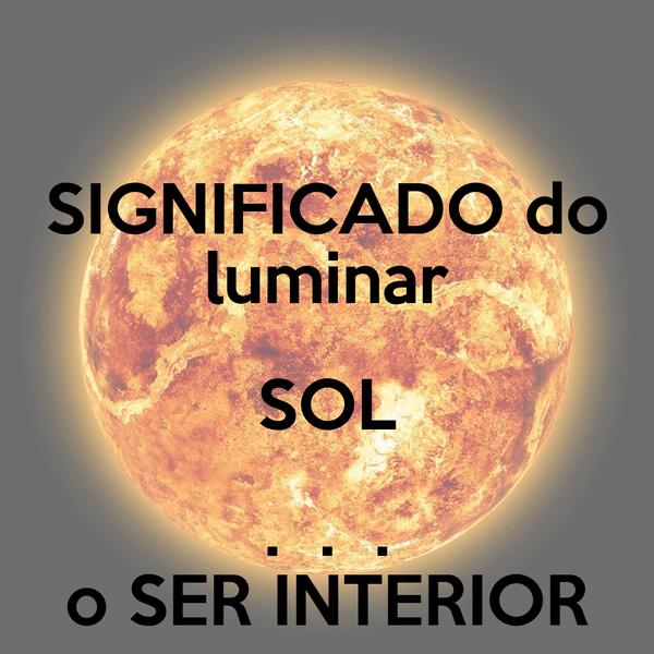 SIGNIFICADO do luminar SOL .  .  . o SER INTERIOR