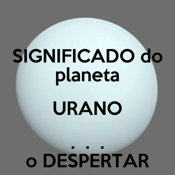 SIGNIFICADO do planeta URANO .  .  . o DESPERTAR