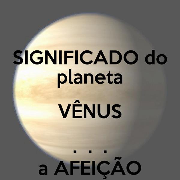 SIGNIFICADO do planeta VÊNUS .  .  . a AFEIÇÃO