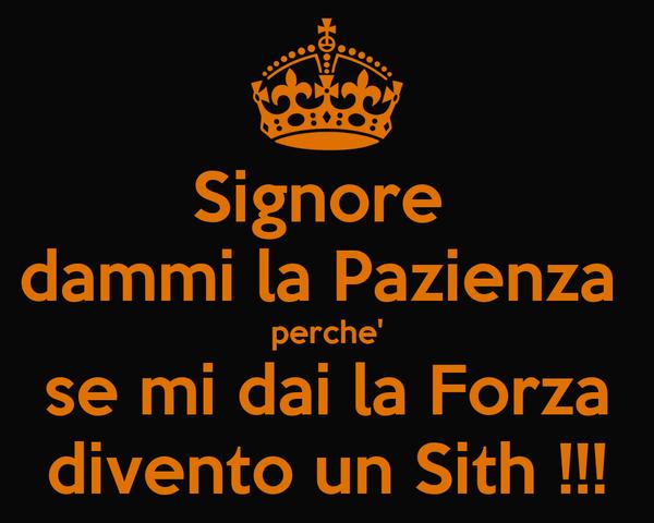 Signore  dammi la Pazienza  perche' se mi dai la Forza divento un Sith !!!