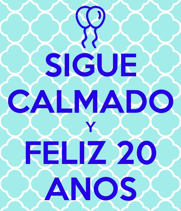 SIGUE CALMADO Y FELIZ 20 ANOS