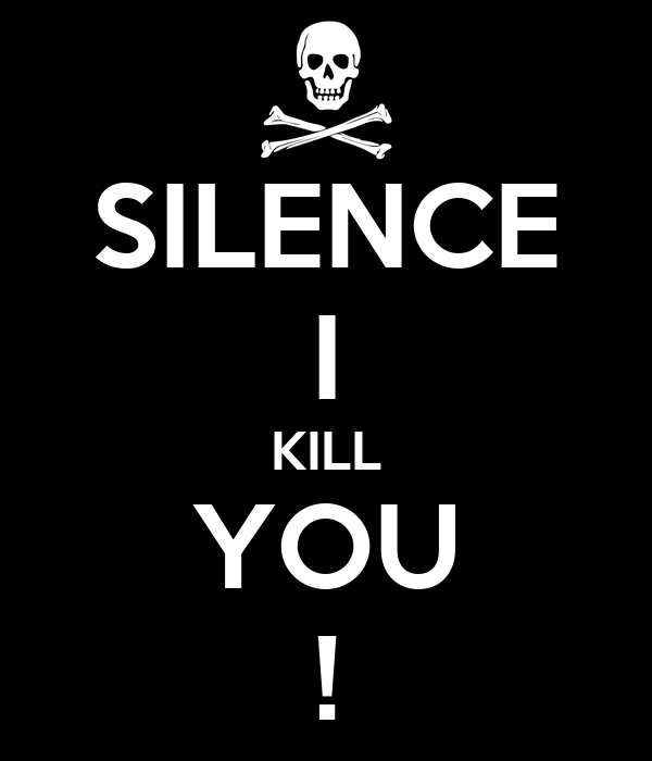SILENCE I KILL YOU !