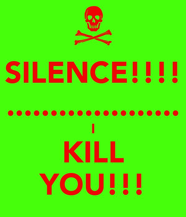 SILENCE!!!! .................... I KILL YOU!!!
