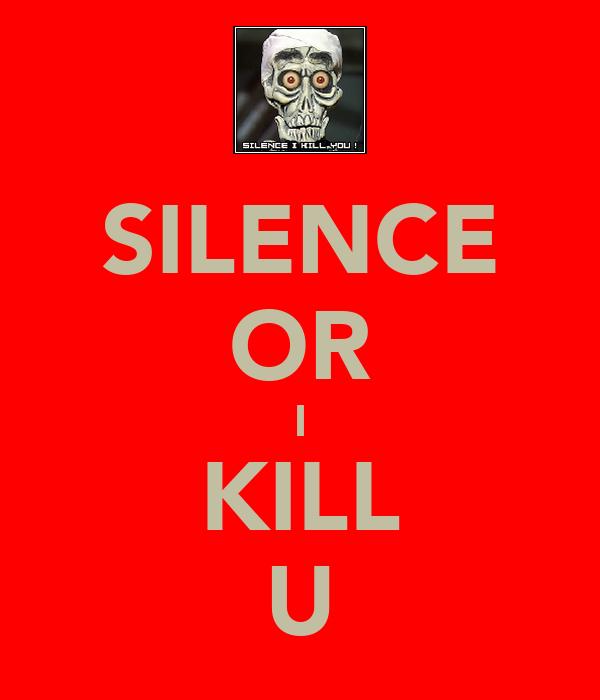SILENCE OR I KILL U