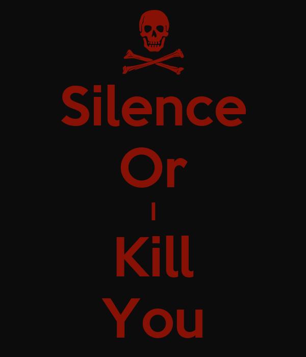 Silence Or I Kill You