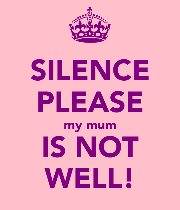 SILENCE PLEASE my mum IS NOT WELL!