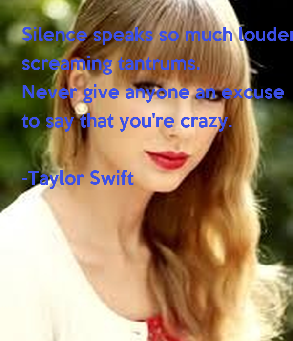 Silence speaks so much louder than  screaming tantrums.  Never give anyone an excuse  to say that you're crazy.  -Taylor Swift