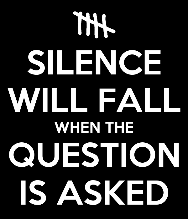 SILENCE WILL FALL WHEN THE QUESTION IS ASKED