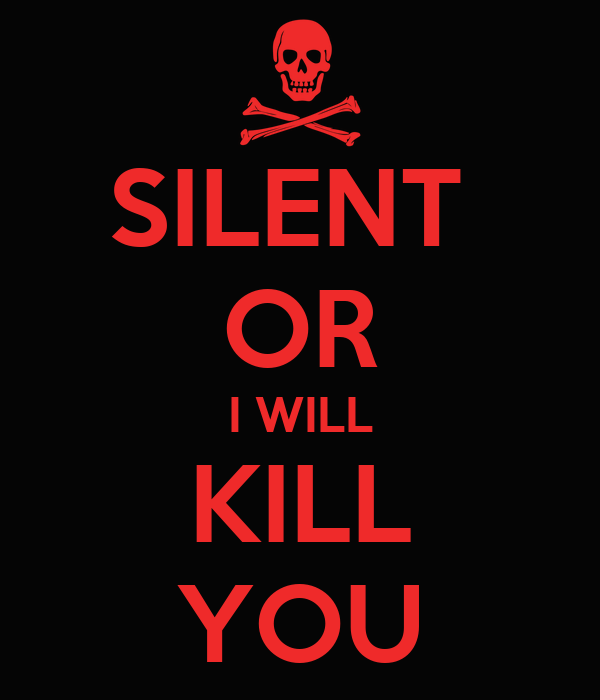 SILENT  OR I WILL KILL YOU