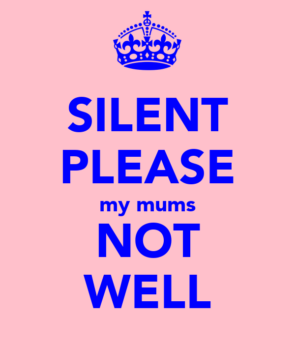 SILENT PLEASE my mums NOT WELL
