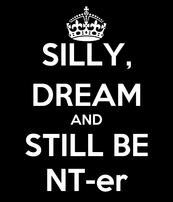 SILLY, DREAM AND STILL BE NT-er