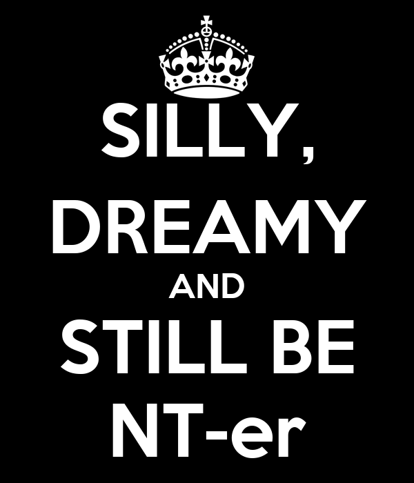 SILLY, DREAMY AND STILL BE NT-er