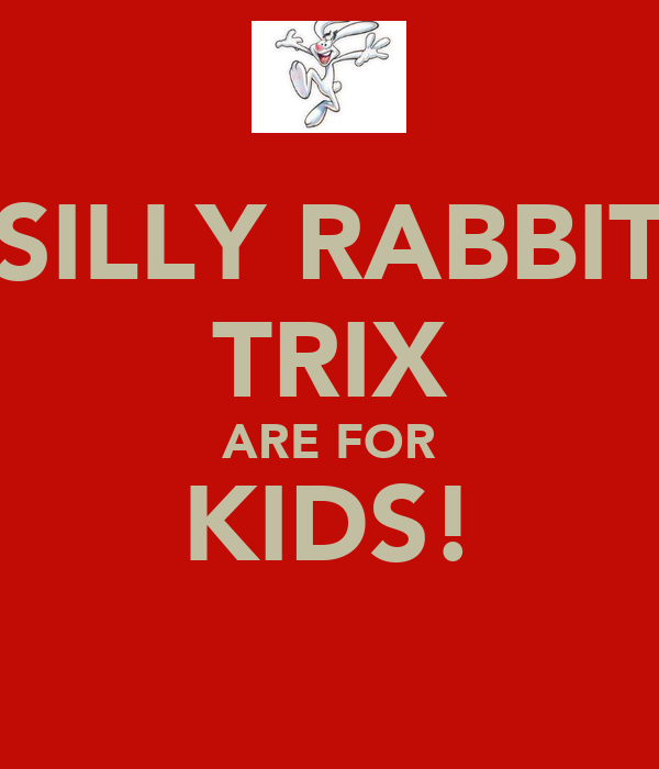 SILLY RABBIT TRIX ARE FOR KIDS!