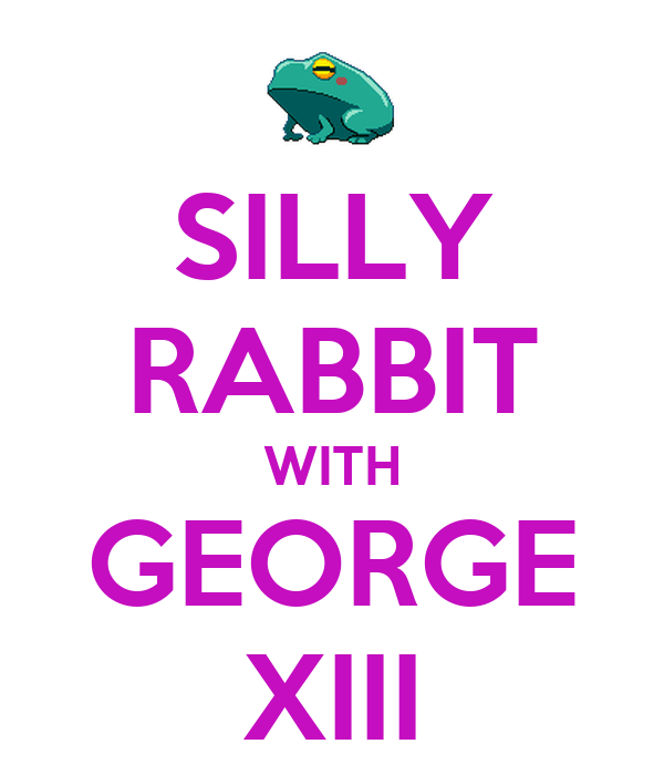 SILLY RABBIT WITH GEORGE XIII