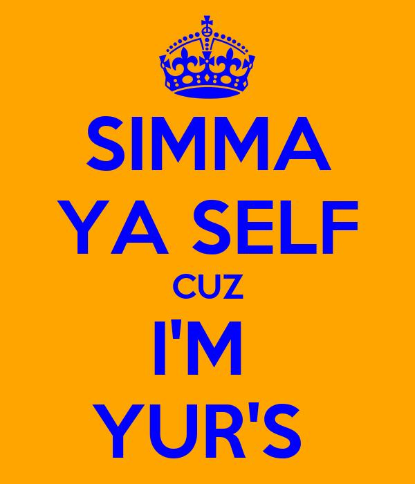 SIMMA YA SELF CUZ I'M  YUR'S