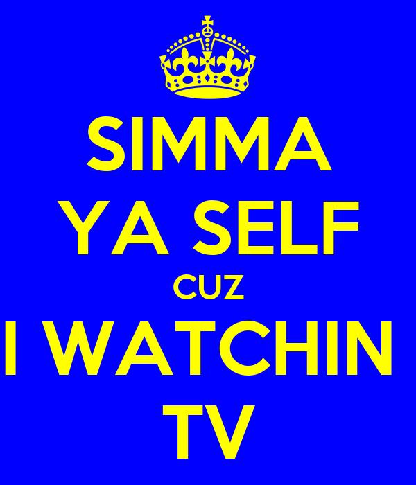 SIMMA YA SELF CUZ I WATCHIN  TV