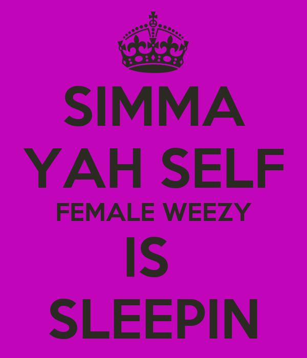 SIMMA YAH SELF FEMALE WEEZY IS  SLEEPIN