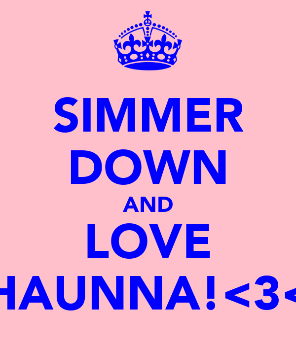 SIMMER DOWN AND LOVE SHAUNNA!<3<3