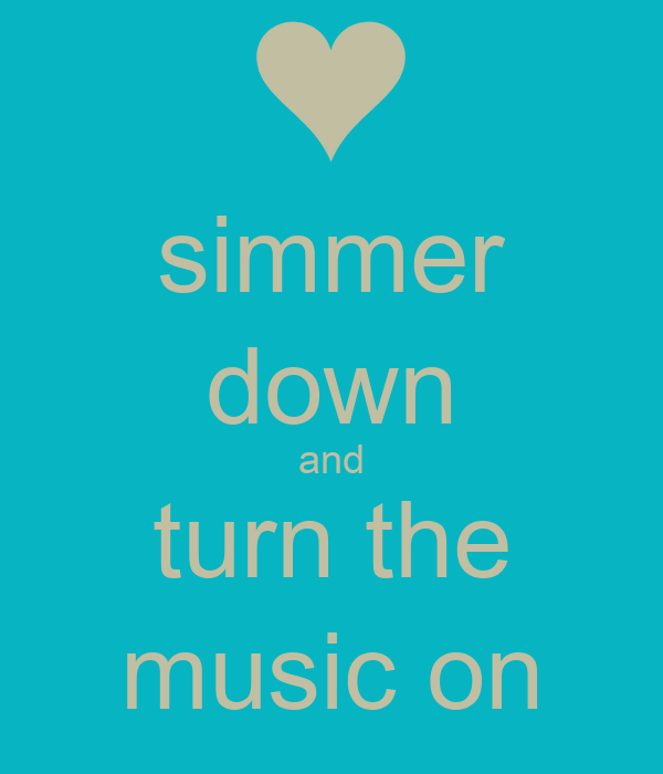 simmer down and turn the music on