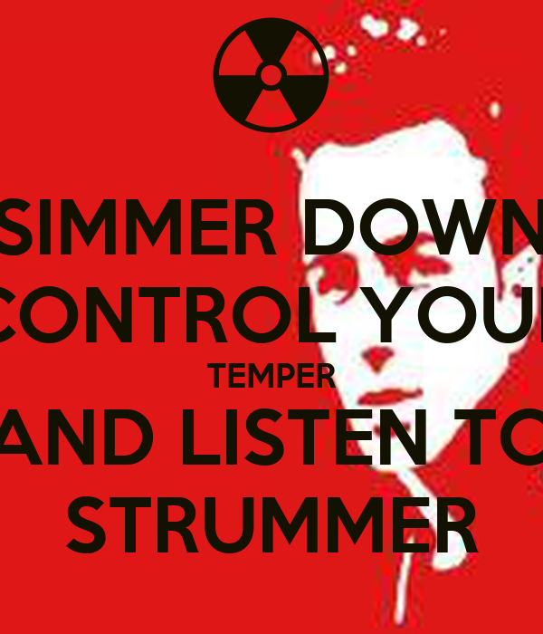 SIMMER DOWN CONTROL YOUR TEMPER AND LISTEN TO STRUMMER