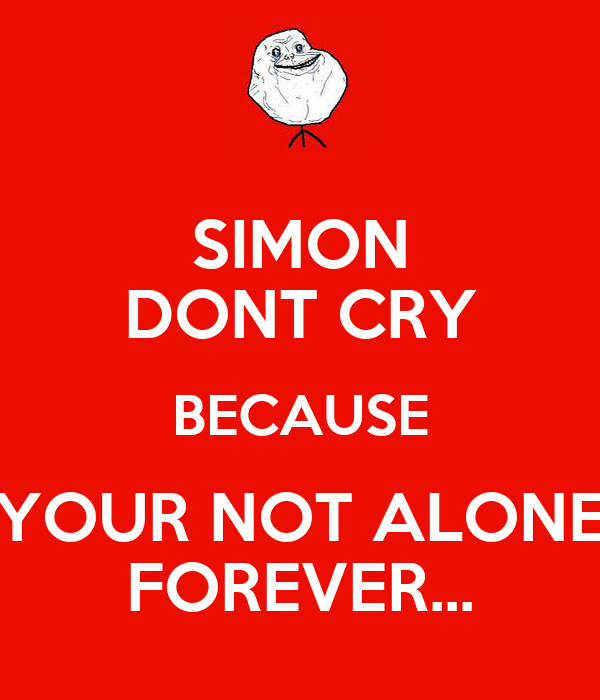 SIMON DONT CRY BECAUSE YOUR NOT ALONE FOREVER...