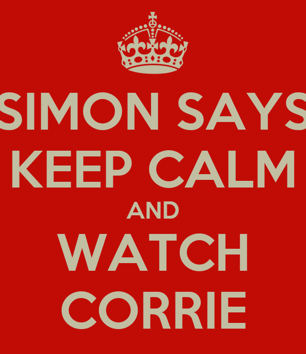 SIMON SAYS KEEP CALM AND WATCH CORRIE
