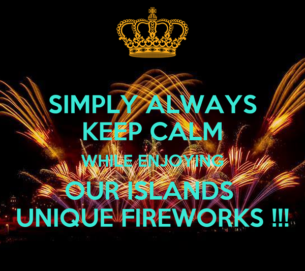 SIMPLY ALWAYS KEEP CALM WHILE ENJOYING OUR ISLANDS  UNIQUE FIREWORKS !!!