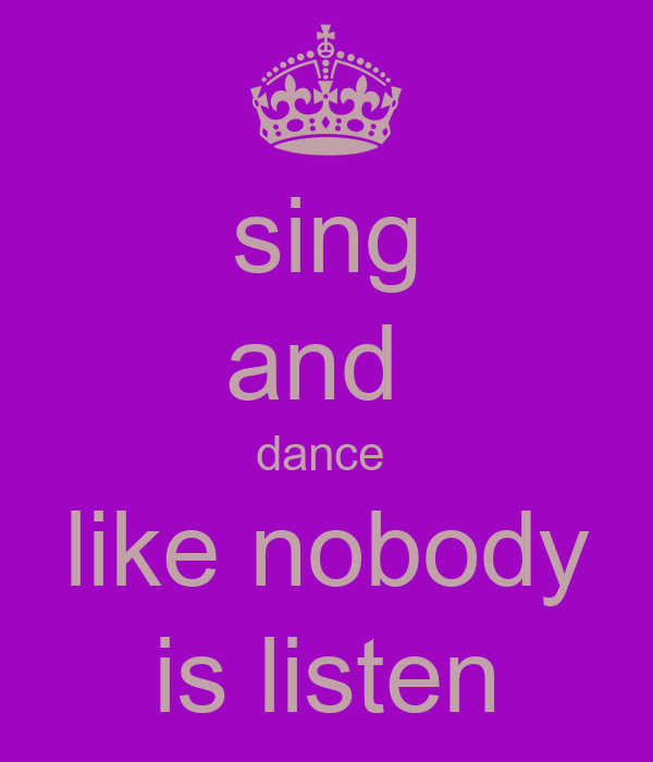 sing and  dance  like nobody  is listen