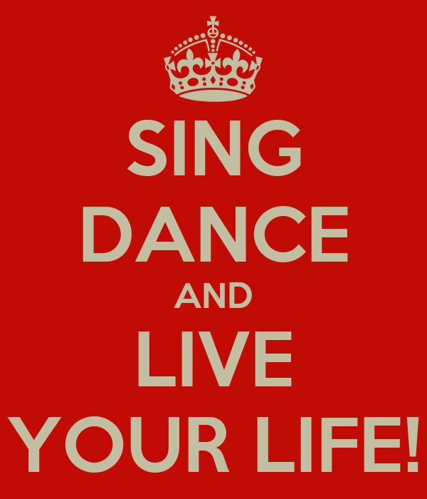 SING DANCE AND LIVE YOUR LIFE!