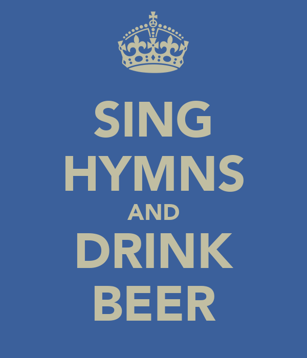 SING HYMNS AND DRINK BEER