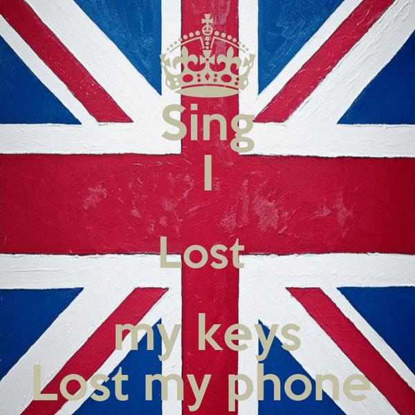 Sing I Lost   my keys  Lost my phone