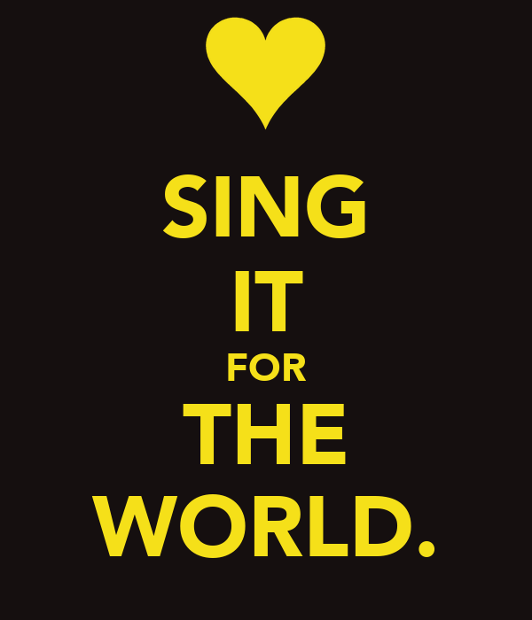 SING IT FOR THE WORLD.
