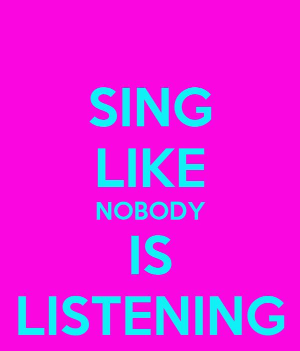 SING LIKE NOBODY IS LISTENING