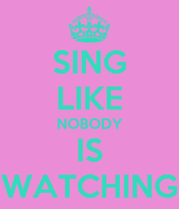 SING LIKE NOBODY IS WATCHING
