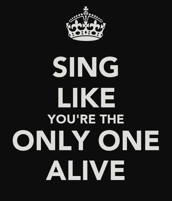 SING LIKE YOU'RE THE ONLY ONE ALIVE