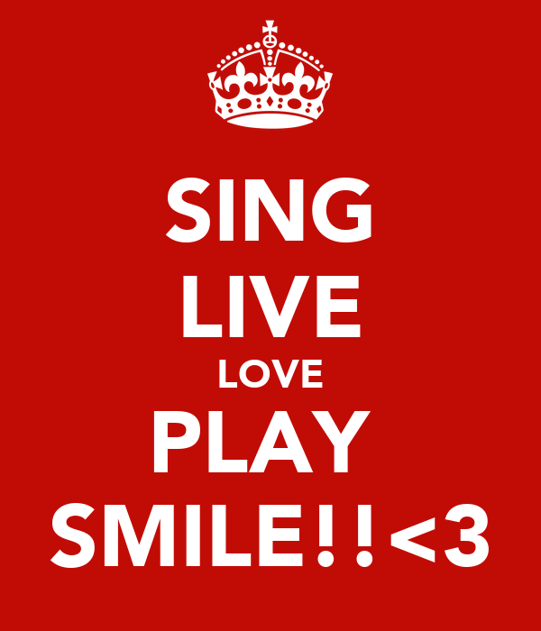 SING LIVE LOVE PLAY  SMILE!!<3