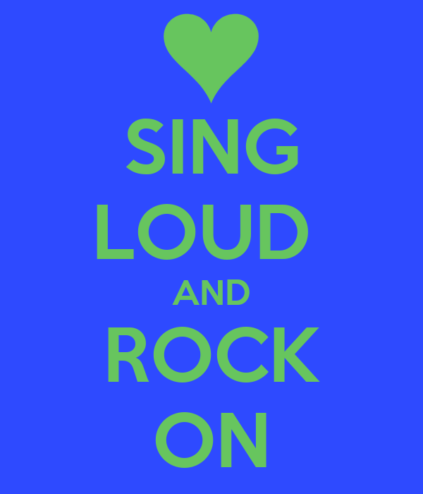 SING LOUD  AND ROCK ON