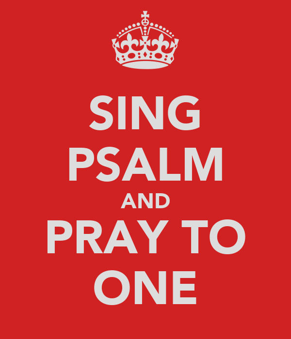 SING PSALM AND PRAY TO ONE