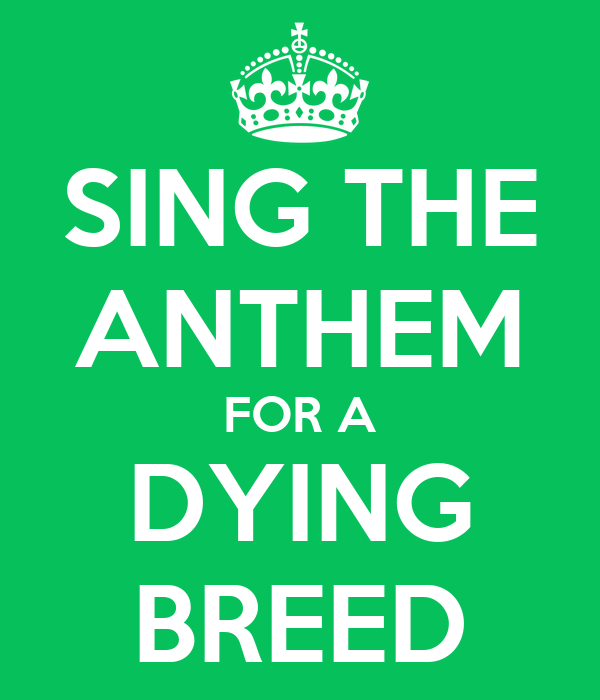 SING THE ANTHEM FOR A DYING BREED