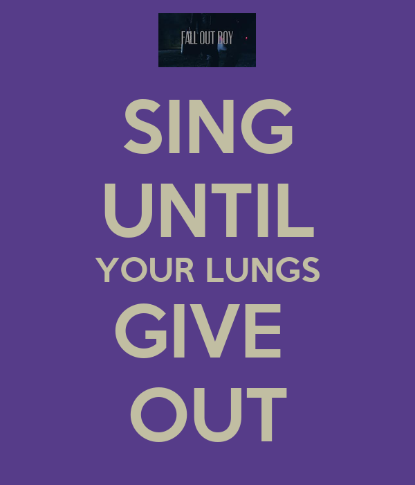 SING UNTIL YOUR LUNGS GIVE  OUT